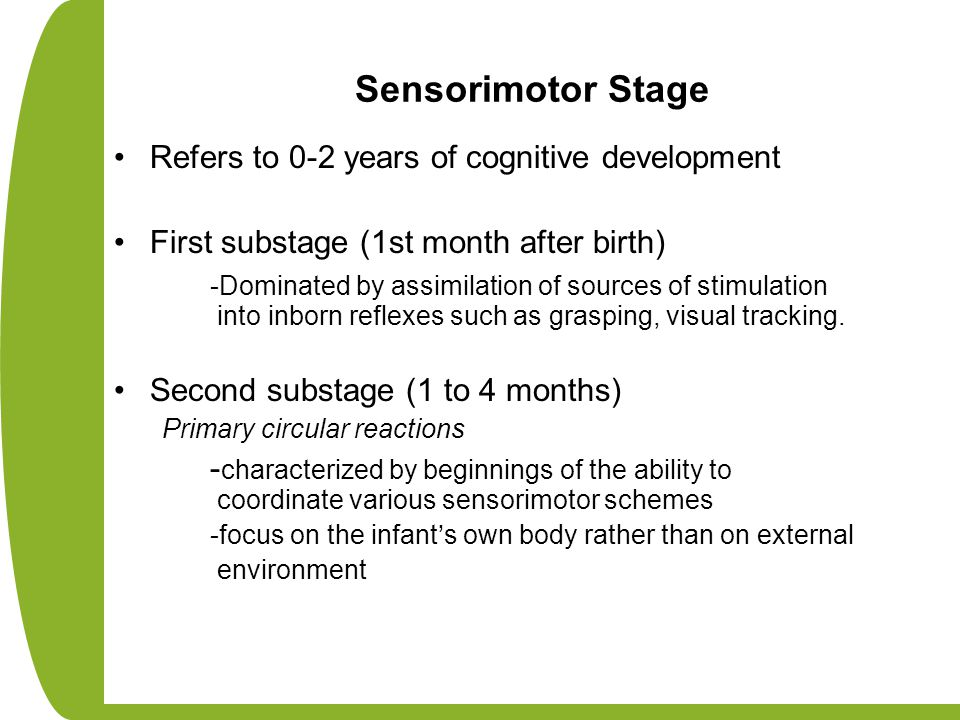 Sensorimotor Stage Refers to 0-2 years of cognitive development First substage (1st month after birth) -Dominated by assimilation of sources of stimul