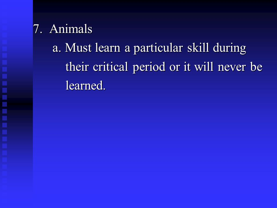 7. Animals a. Must learn a particular skill during a.