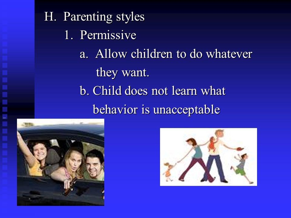 H. Parenting styles 1. Permissive 1. Permissive a. Allow children to do whatever a. Allow children to do whatever they want. they want. b. Child does