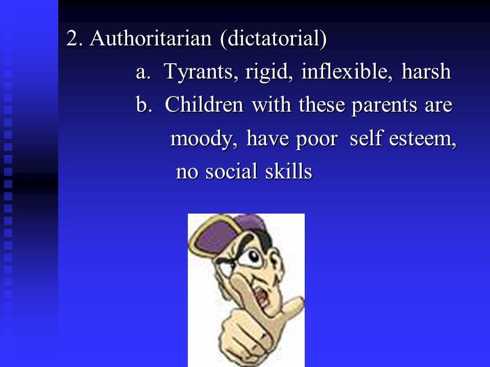 2. Authoritarian (dictatorial) a. Tyrants, rigid, inflexible, harsh a.