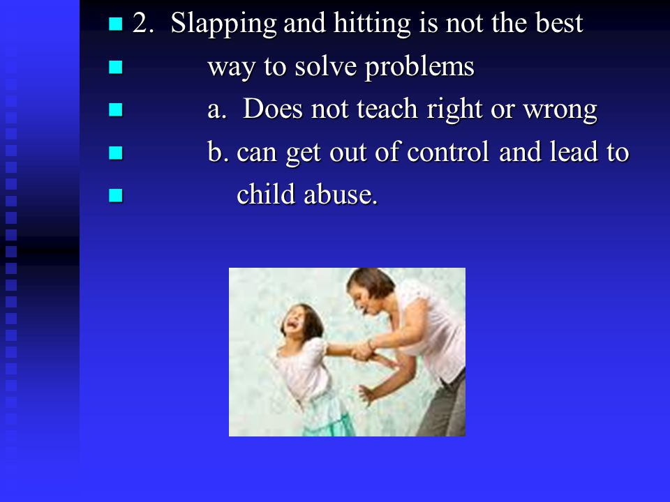 2. Slapping and hitting is not the best 2.