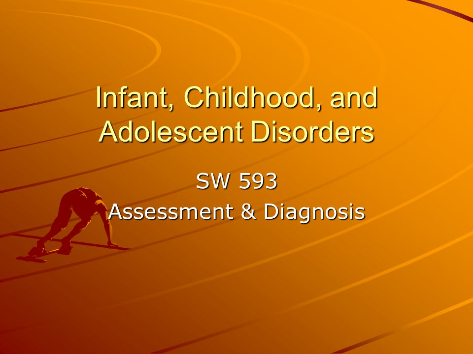 Infant, Childhood, and Adolescent Disorders SW 593 Assessment & Diagnosis