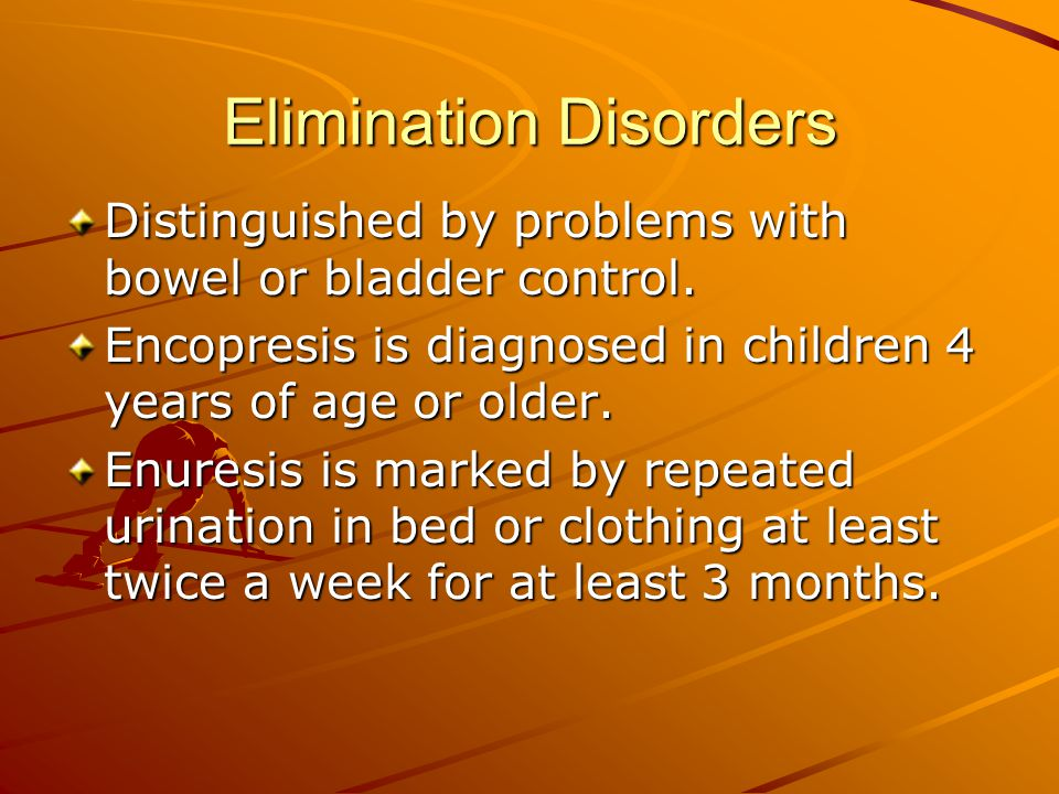 Elimination Disorders Distinguished by problems with bowel or bladder control.