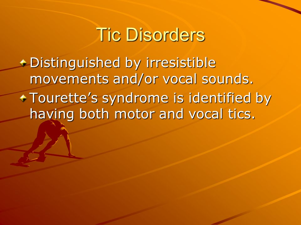 Tic Disorders Distinguished by irresistible movements and/or vocal sounds.