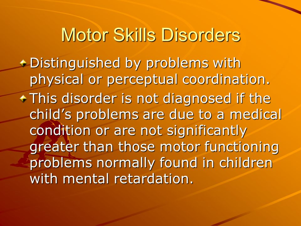 Motor Skills Disorders Distinguished by problems with physical or perceptual coordination.