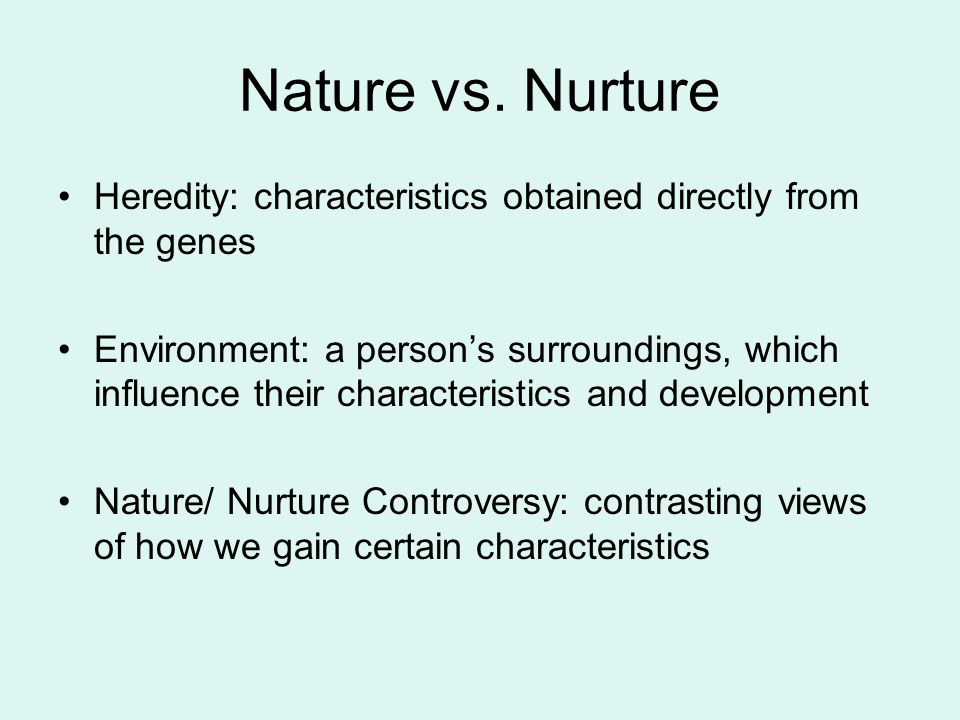 Nature vs. Nurture Heredity: characteristics obtained directly from the genes Environment: a person's surroundings, which influence their characterist