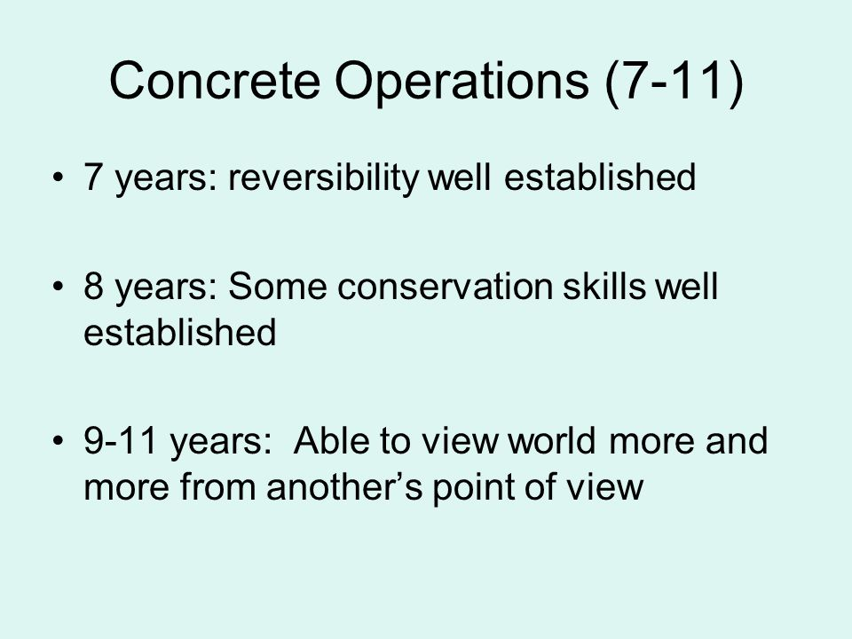 Concrete Operations (7-11) 7 years: reversibility well established 8 years: Some conservation skills well established 9-11 years: Able to view world m