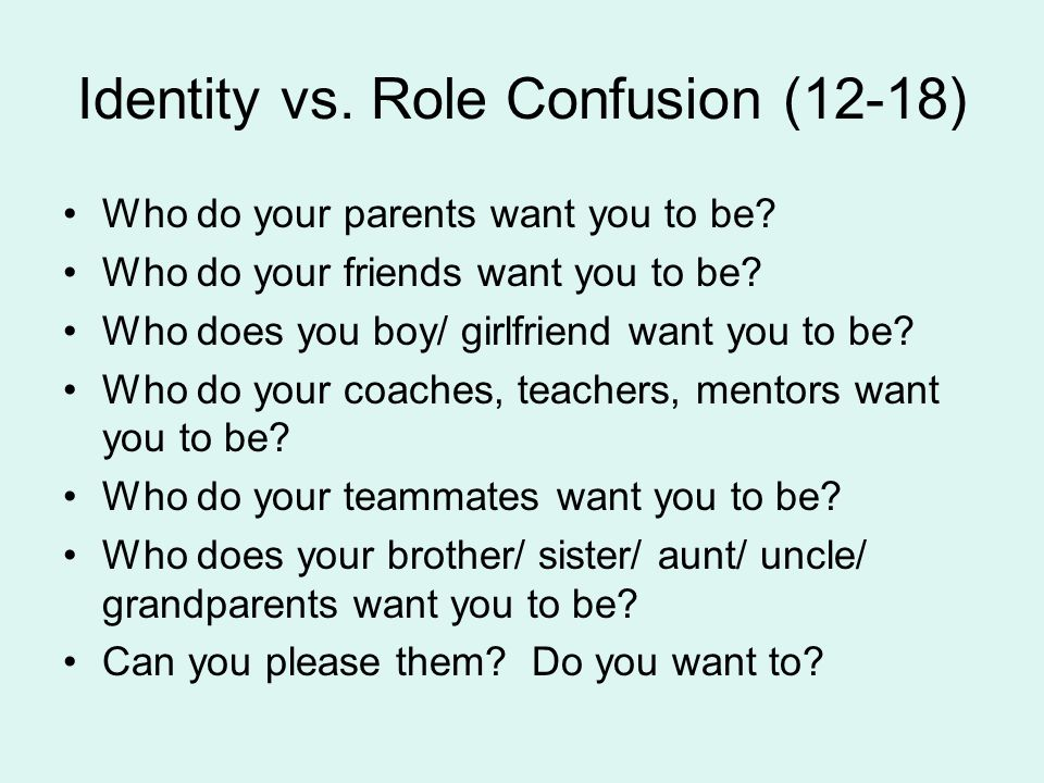 Identity vs. Role Confusion (12-18) Who do your parents want you to be? Who do your friends want you to be? Who does you boy/ girlfriend want you to b