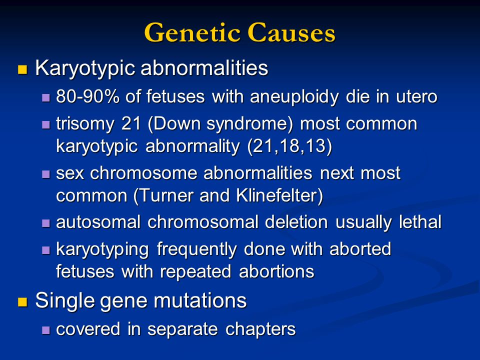 Genetic Causes Karyotypic abnormalities Karyotypic abnormalities 80-90% of fetuses with aneuploidy die in utero 80-90% of fetuses with aneuploidy die