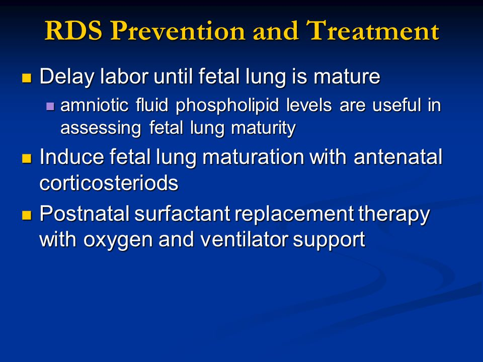 RDS Prevention and Treatment Delay labor until fetal lung is mature Delay labor until fetal lung is mature amniotic fluid phospholipid levels are usef