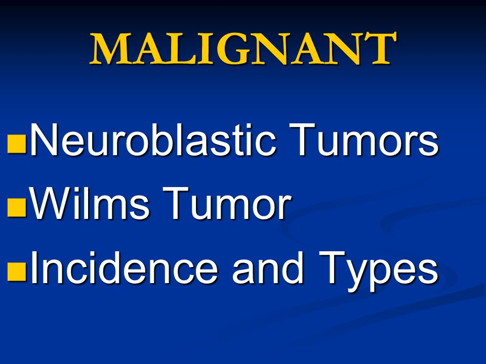 MALIGNANT Neuroblastic Tumors Neuroblastic Tumors Wilms Tumor Wilms Tumor Incidence and Types Incidence and Types