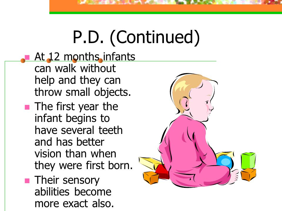 P.D.(Continued) At 12 months infants can walk without help and they can throw small objects.