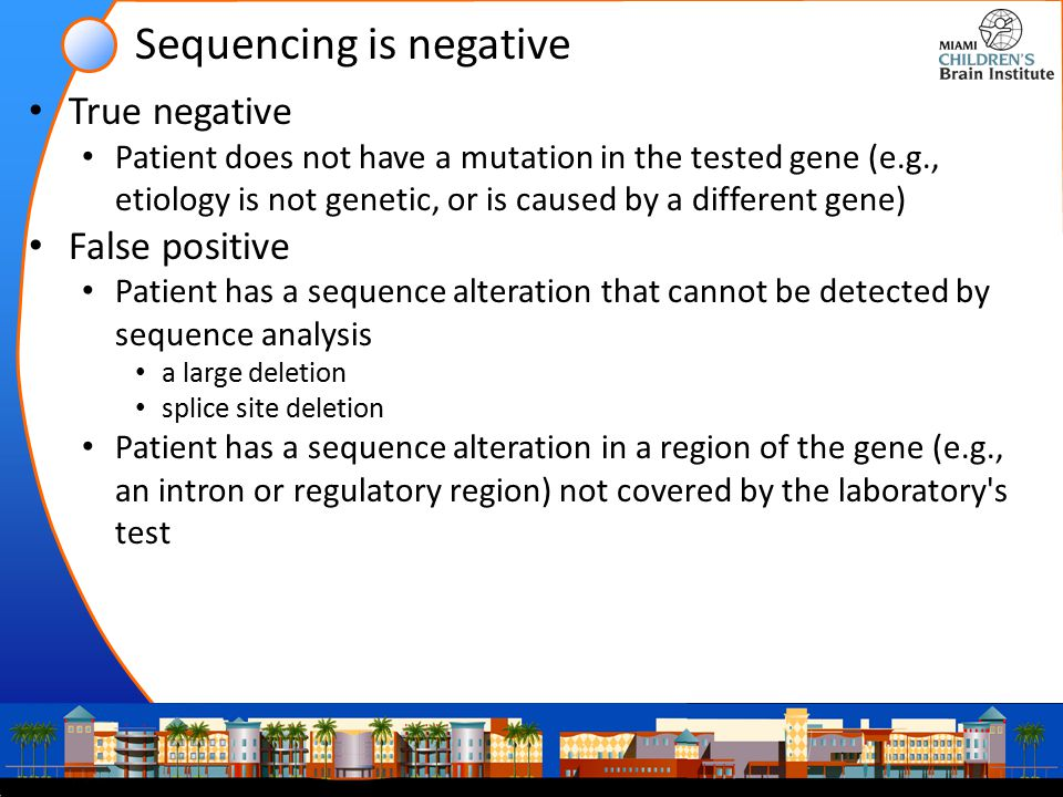 Sequencing is negative True negative Patient does not have a mutation in the tested gene (e.g., etiology is not genetic, or is caused by a different gene) False positive Patient has a sequence alteration that cannot be detected by sequence analysis a large deletion splice site deletion Patient has a sequence alteration in a region of the gene (e.g., an intron or regulatory region) not covered by the laboratory s test
