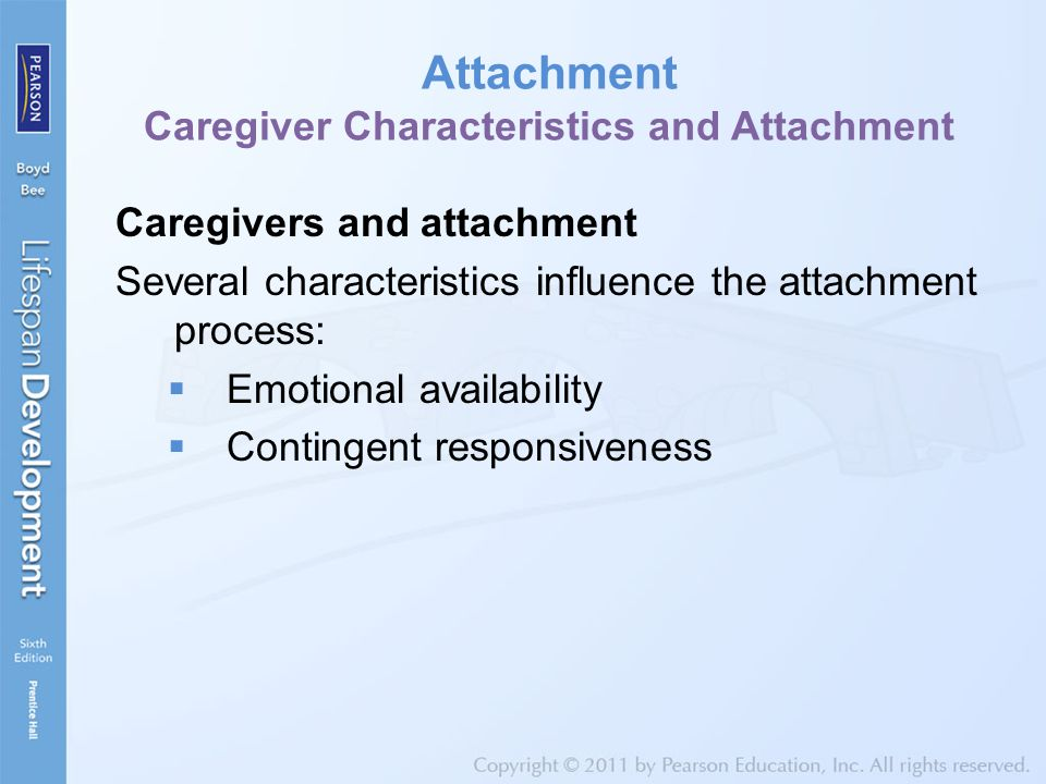 Attachment Caregiver Characteristics and Attachment Caregivers and attachment Several characteristics influence the attachment process:  Emotional availability  Contingent responsiveness