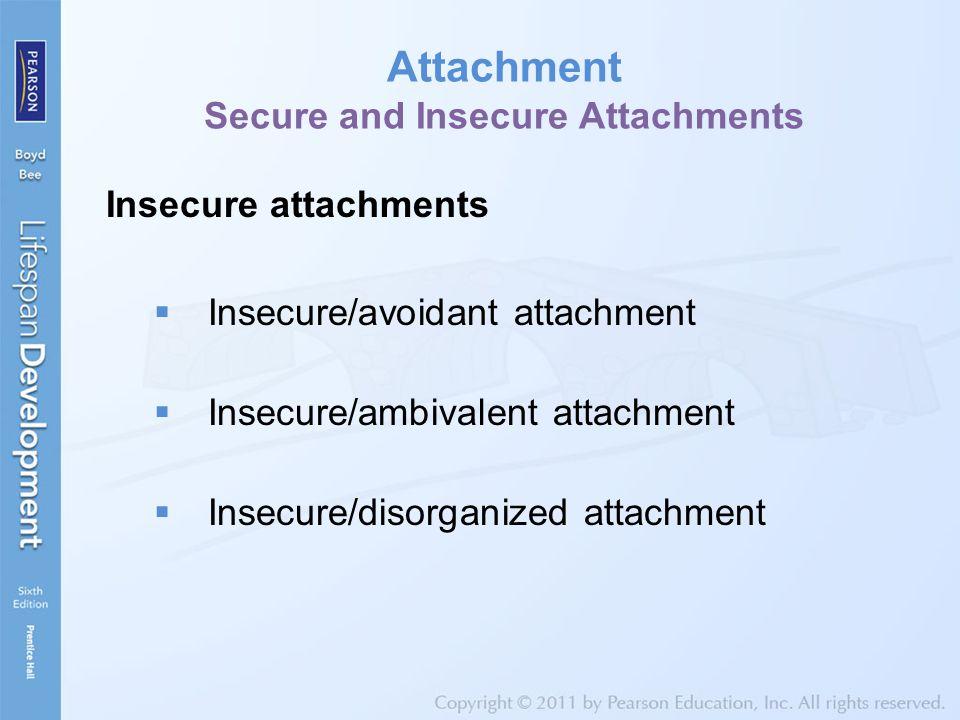 Attachment Secure and Insecure Attachments Insecure attachments  Insecure/avoidant attachment  Insecure/ambivalent attachment  Insecure/disorganized attachment