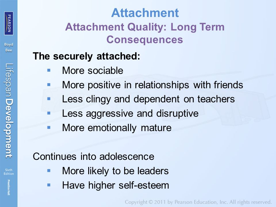 Attachment Attachment Quality: Long Term Consequences The securely attached:  More sociable  More positive in relationships with friends  Less clingy and dependent on teachers  Less aggressive and disruptive  More emotionally mature Continues into adolescence  More likely to be leaders  Have higher self-esteem