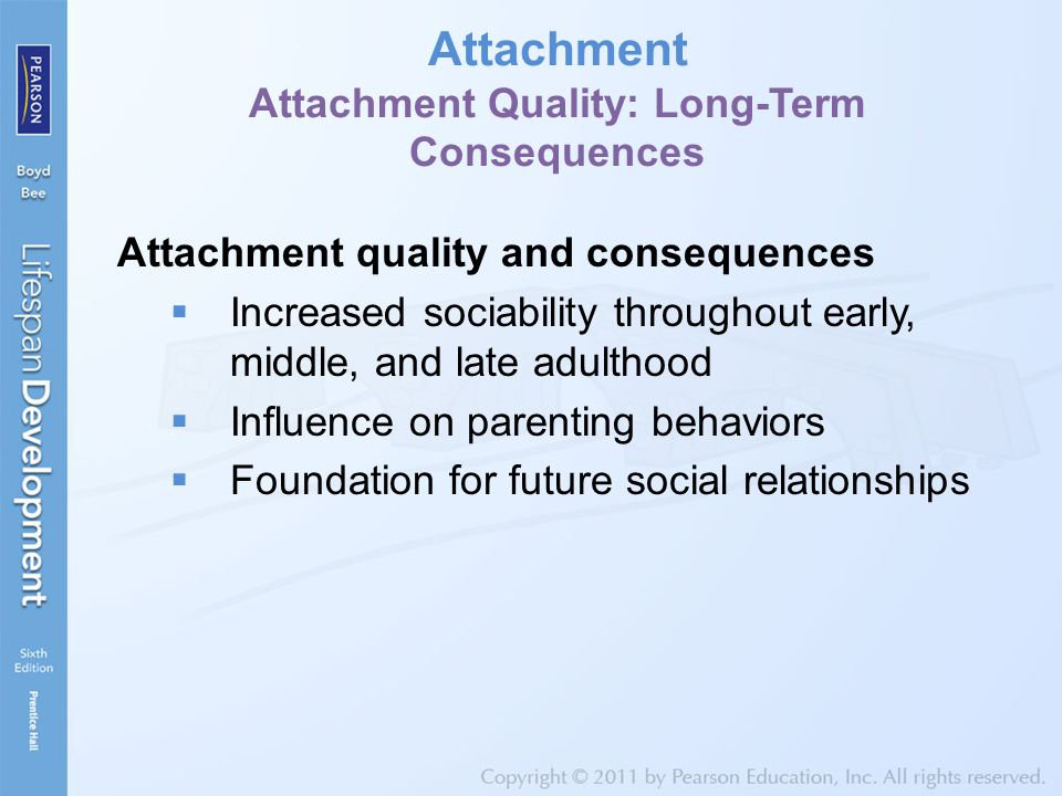 Attachment Attachment Quality: Long-Term Consequences Attachment quality and consequences  Increased sociability throughout early, middle, and late adulthood  Influence on parenting behaviors  Foundation for future social relationships