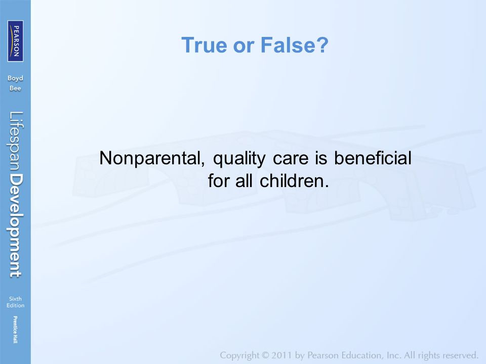 True or False? Nonparental, quality care is beneficial for all children.