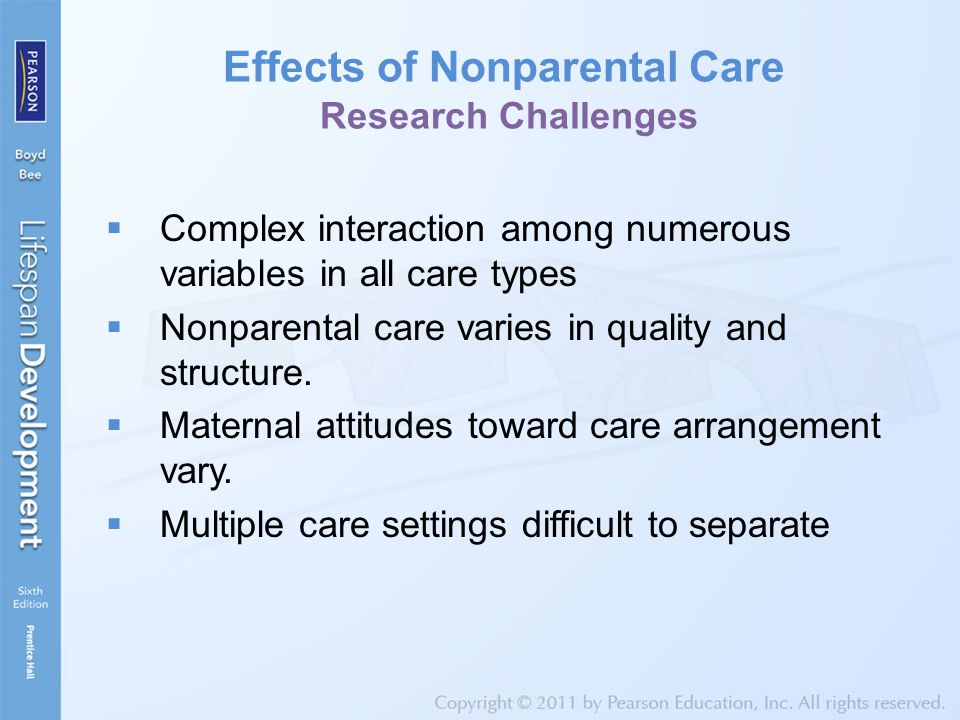 Effects of Nonparental Care Research Challenges  Complex interaction among numerous variables in all care types  Nonparental care varies in quality and structure.