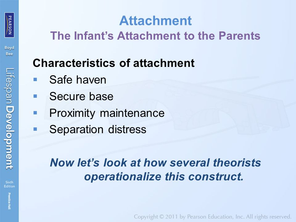 Attachment The Infant's Attachment to the Parents Characteristics of attachment  Safe haven  Secure base  Proximity maintenance  Separation distress Now let's look at how several theorists operationalize this construct.