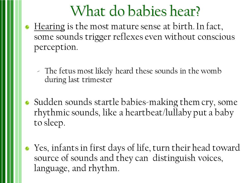 What do babies hear? Hearing is the most mature sense at birth. In fact, some sounds trigger reflexes even without conscious perception. ‐The fetus mo