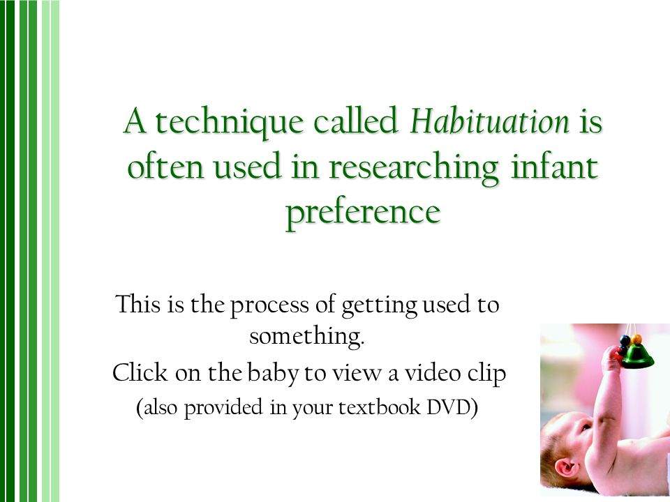 A technique called Habituation is often used in researching infant preference This is the process of getting used to something. Click on the baby to v