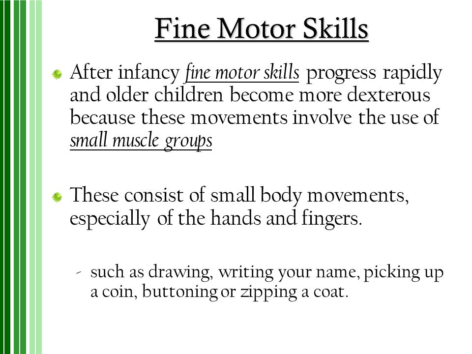 Fine Motor Skills After infancy fine motor skills progress rapidly and older children become more dexterous because these movements involve the use of