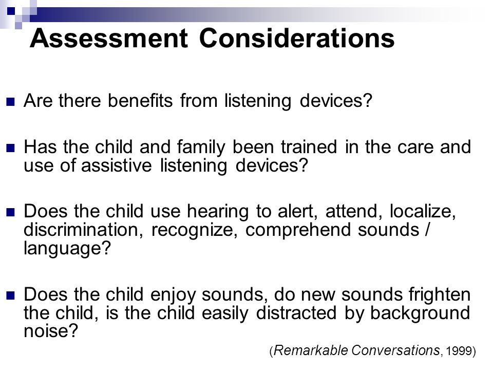 Assessment Considerations Cause / prognosis / treatment / implications. Loudness needed to hear a sound. What sounds can the child hear and not hear?