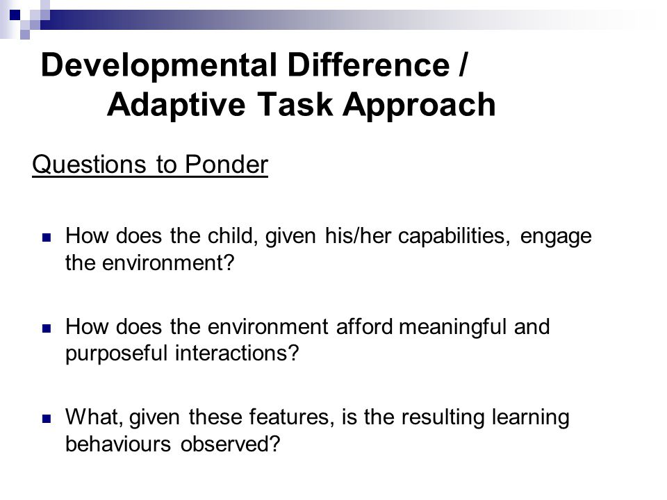 Developmental Difference / Adaptive Task Approach Questions to Ponder How does the child, given his/her capabilities, engage the environment.