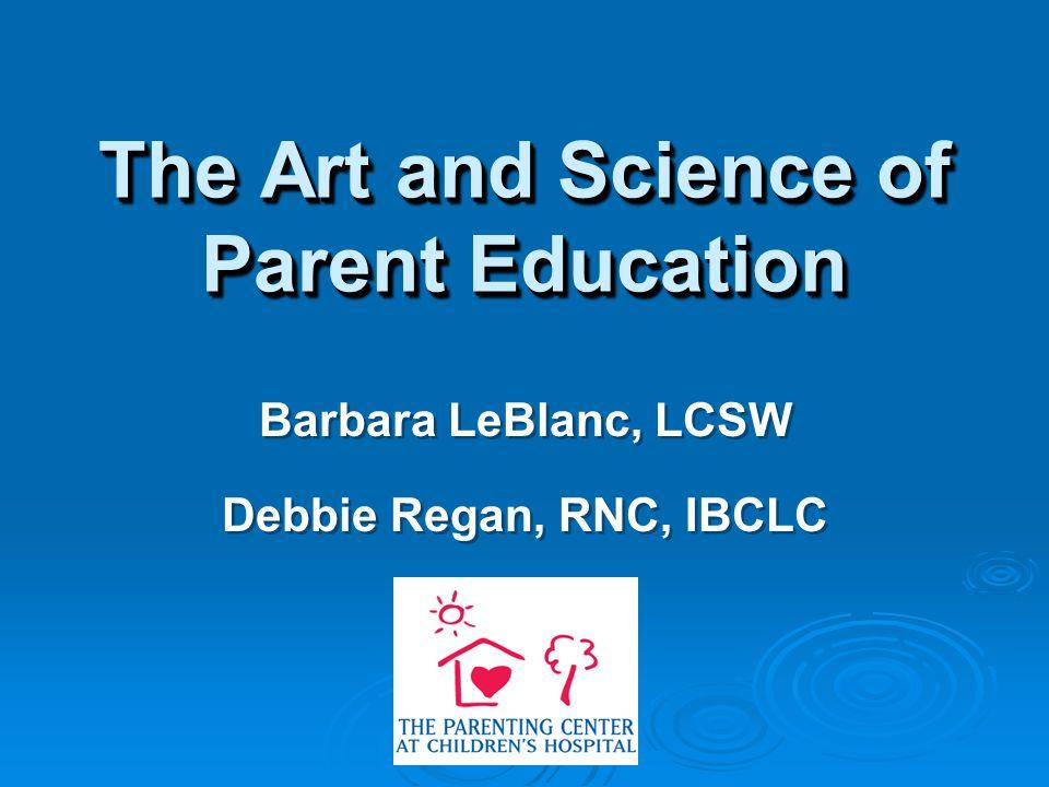 The Art and Science of Parent Education Barbara LeBlanc, LCSW Debbie Regan, RNC, IBCLC Barbara LeBlanc, LCSW Debbie Regan, RNC, IBCLC