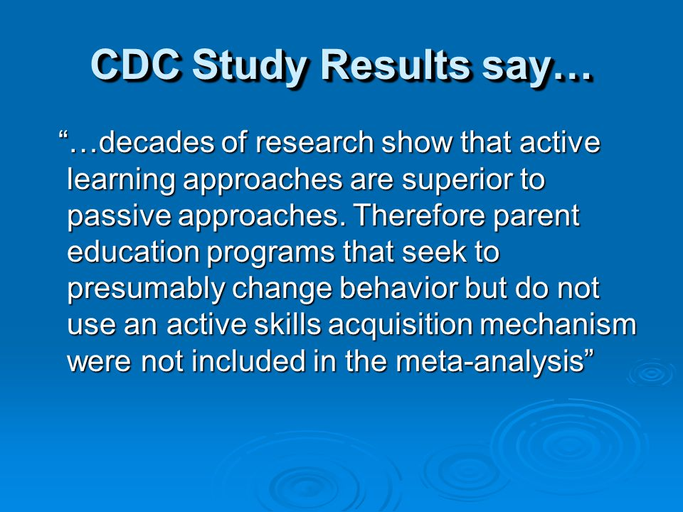 CDC Study Results say… …decades of research show that active learning approaches are superior to passive approaches.