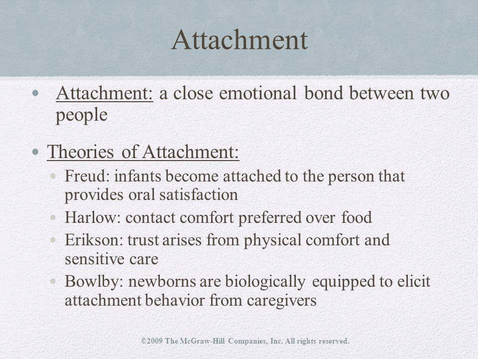 Attachment Attachment: a close emotional bond between two people Theories of Attachment: Freud: infants become attached to the person that provides oral satisfaction Harlow: contact comfort preferred over food Erikson: trust arises from physical comfort and sensitive care Bowlby: newborns are biologically equipped to elicit attachment behavior from caregivers ©2009 The McGraw-Hill Companies, Inc.
