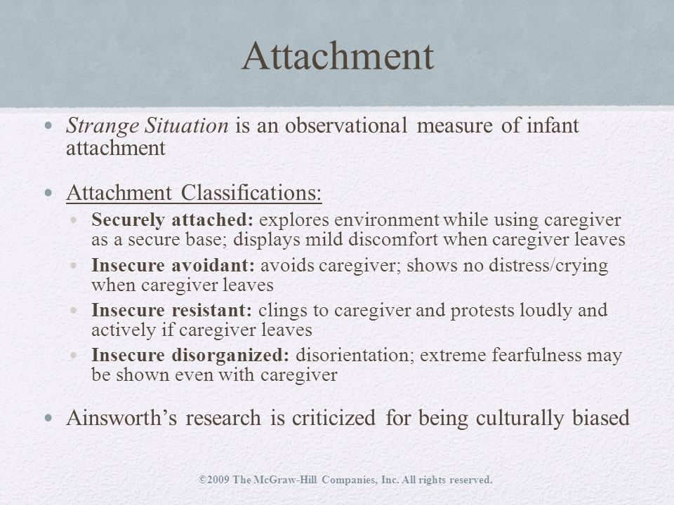 Attachment Strange Situation is an observational measure of infant attachment Attachment Classifications: Securely attached: explores environment while using caregiver as a secure base; displays mild discomfort when caregiver leaves Insecure avoidant: avoids caregiver; shows no distress/crying when caregiver leaves Insecure resistant: clings to caregiver and protests loudly and actively if caregiver leaves Insecure disorganized: disorientation; extreme fearfulness may be shown even with caregiver Ainsworth's research is criticized for being culturally biased ©2009 The McGraw-Hill Companies, Inc.