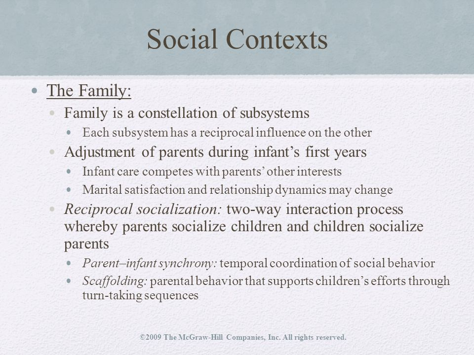 Social Contexts The Family: Family is a constellation of subsystems Each subsystem has a reciprocal influence on the other Adjustment of parents during infant's first years Infant care competes with parents' other interests Marital satisfaction and relationship dynamics may change Reciprocal socialization: two-way interaction process whereby parents socialize children and children socialize parents Parent–infant synchrony: temporal coordination of social behavior Scaffolding: parental behavior that supports children's efforts through turn-taking sequences ©2009 The McGraw-Hill Companies, Inc.