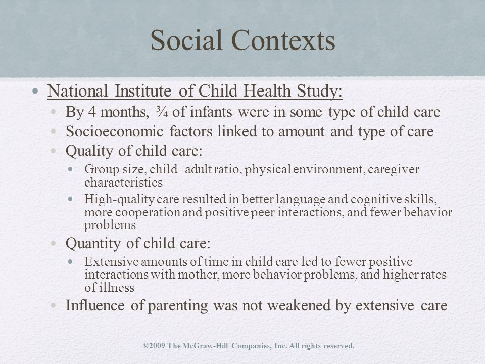 Social Contexts National Institute of Child Health Study: By 4 months, ¾ of infants were in some type of child care Socioeconomic factors linked to amount and type of care Quality of child care: Group size, child–adult ratio, physical environment, caregiver characteristics High-quality care resulted in better language and cognitive skills, more cooperation and positive peer interactions, and fewer behavior problems Quantity of child care: Extensive amounts of time in child care led to fewer positive interactions with mother, more behavior problems, and higher rates of illness Influence of parenting was not weakened by extensive care ©2009 The McGraw-Hill Companies, Inc.