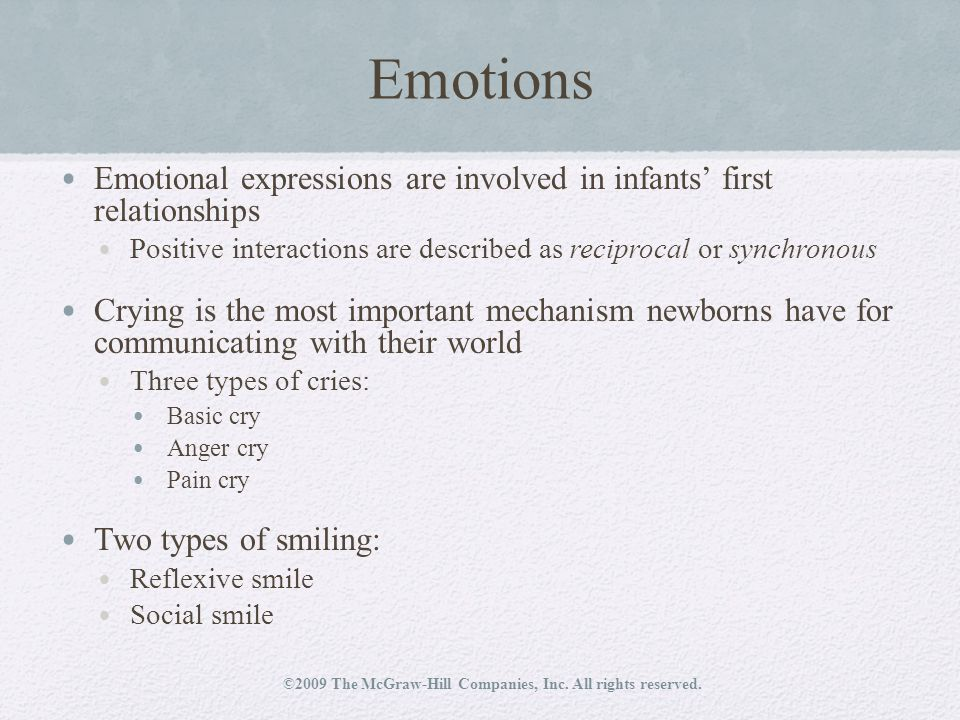 Emotions Emotional expressions are involved in infants' first relationships Positive interactions are described as reciprocal or synchronous Crying is the most important mechanism newborns have for communicating with their world Three types of cries: Basic cry Anger cry Pain cry Two types of smiling: Reflexive smile Social smile ©2009 The McGraw-Hill Companies, Inc.