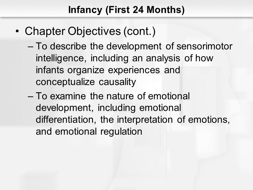 Infancy (First 24 Months) Chapter Objectives (cont.) –To analyze the factors that contribute to the resolution of the psychosocial crisis of trust versus mistrust, including the achievement of mutuality with the caregiver and the attainment of a sense of hope or withdrawal –To evaluate the critical role of parents/caregivers during infancy with special attention to issues of safety in the physical environment; optimizing cognitive, social, and emotional development; and the role of parents/caregivers as advocates for their infants with other agencies and systems