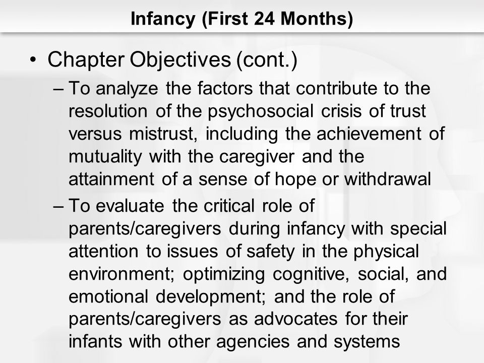 Infancy (First 24 Months) The Relevance of Attachment to Later Development (cont.) –From a life-span perspective, the quality of the attachment formed in infancy influence the formation of later relationships (friends, romantic, and collegial) but is not the sole determinant –Reactive Attachment Disorder - linked to serious disturbances in infant attachment –Inhibited Type - the person is very withdrawn, hypervigilant in social contacts, and resistant to comfort