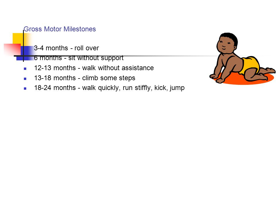 Gross Motor Milestones 3-4 months - roll over 6 months - sit without support 12-13 months - walk without assistance 13-18 months - climb some steps 18