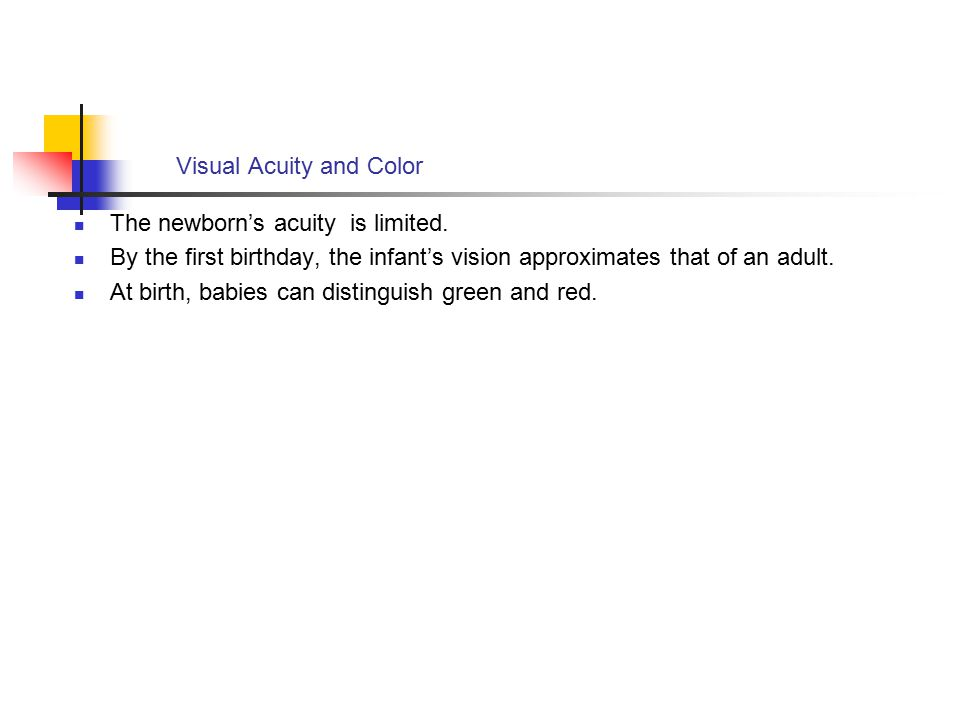 Visual Acuity and Color The newborn's acuity is limited. By the first birthday, the infant's vision approximates that of an adult. At birth, babies ca