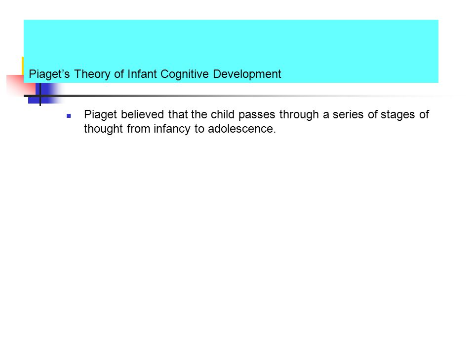 Piaget's Theory of Infant Cognitive Development Piaget believed that the child passes through a series of stages of thought from infancy to adolescenc