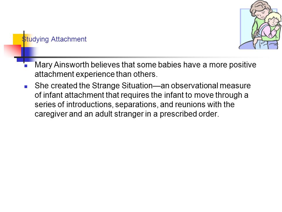 Studying Attachment Mary Ainsworth believes that some babies have a more positive attachment experience than others. She created the Strange Situation