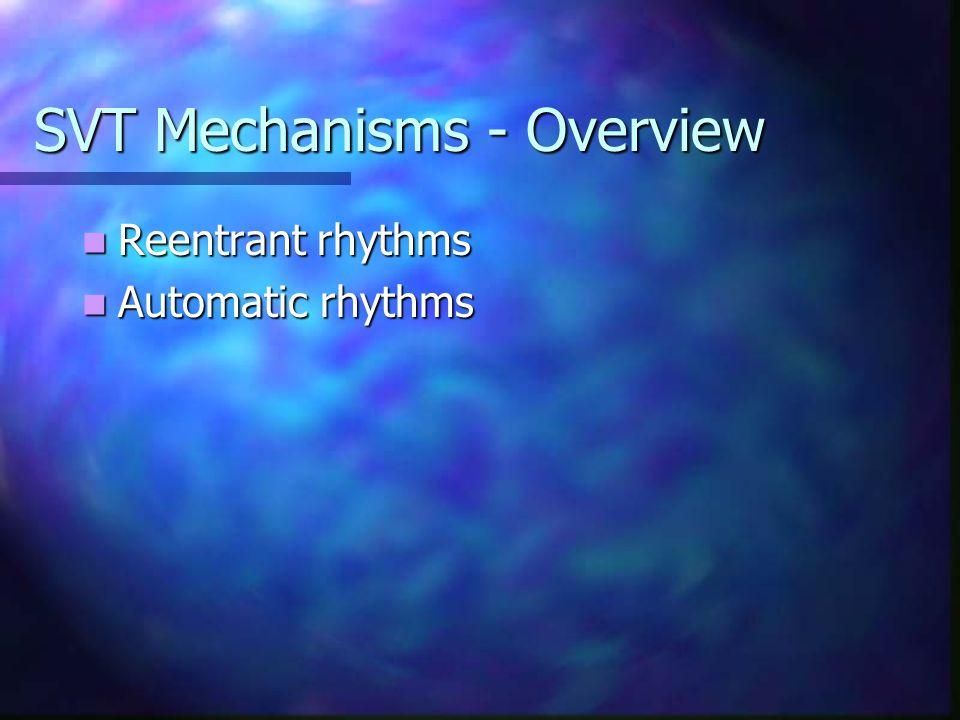 SVT Mechanisms - Overview Reentrant rhythms Reentrant rhythms Automatic rhythms Automatic rhythms