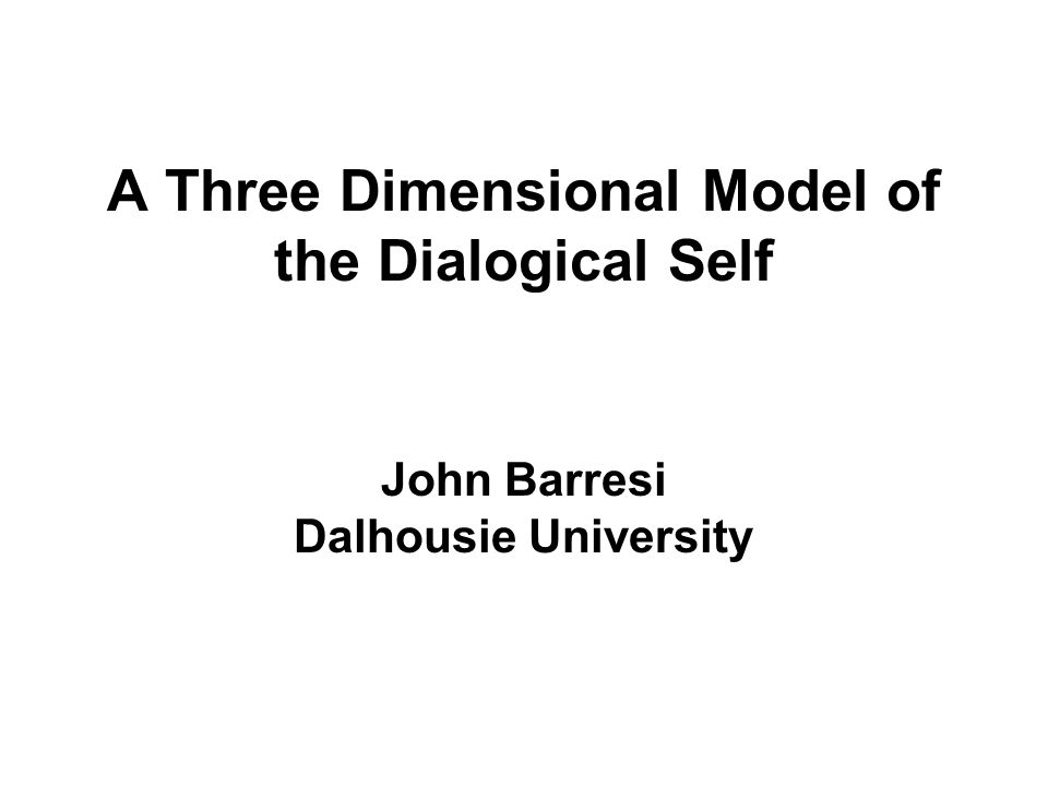 A Three Dimensional Model of the Dialogical Self John Barresi Dalhousie University
