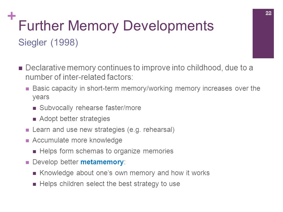 + Further Memory Developments Declarative memory continues to improve into childhood, due to a number of inter-related factors: Basic capacity in short-term memory/working memory increases over the years Subvocally rehearse faster/more Adopt better strategies Learn and use new strategies (e.g.