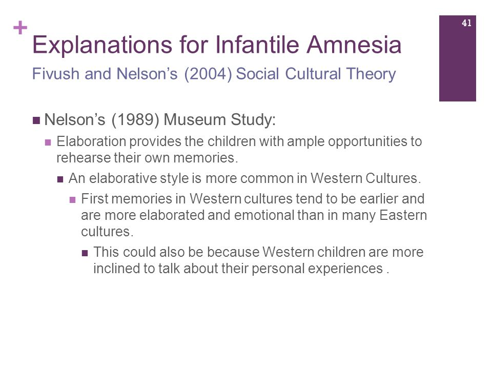 + Explanations for Infantile Amnesia Nelson's (1989) Museum Study: Elaboration provides the children with ample opportunities to rehearse their own memories.