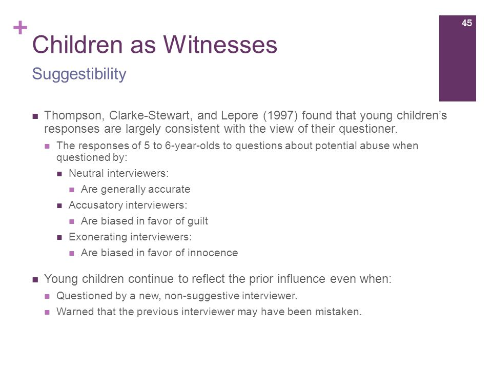 + Children as Witnesses Thompson, Clarke-Stewart, and Lepore (1997) found that young children's responses are largely consistent with the view of their questioner.