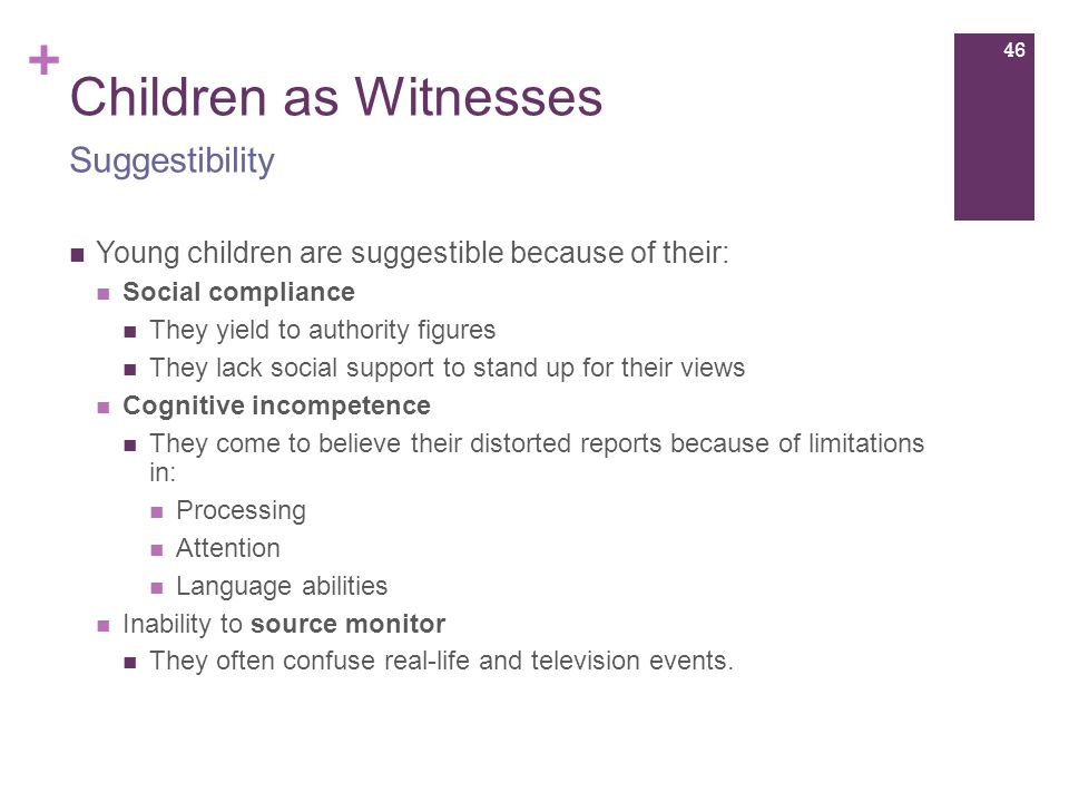 + Children as Witnesses Young children are suggestible because of their: Social compliance They yield to authority figures They lack social support to stand up for their views Cognitive incompetence They come to believe their distorted reports because of limitations in: Processing Attention Language abilities Inability to source monitor They often confuse real-life and television events.