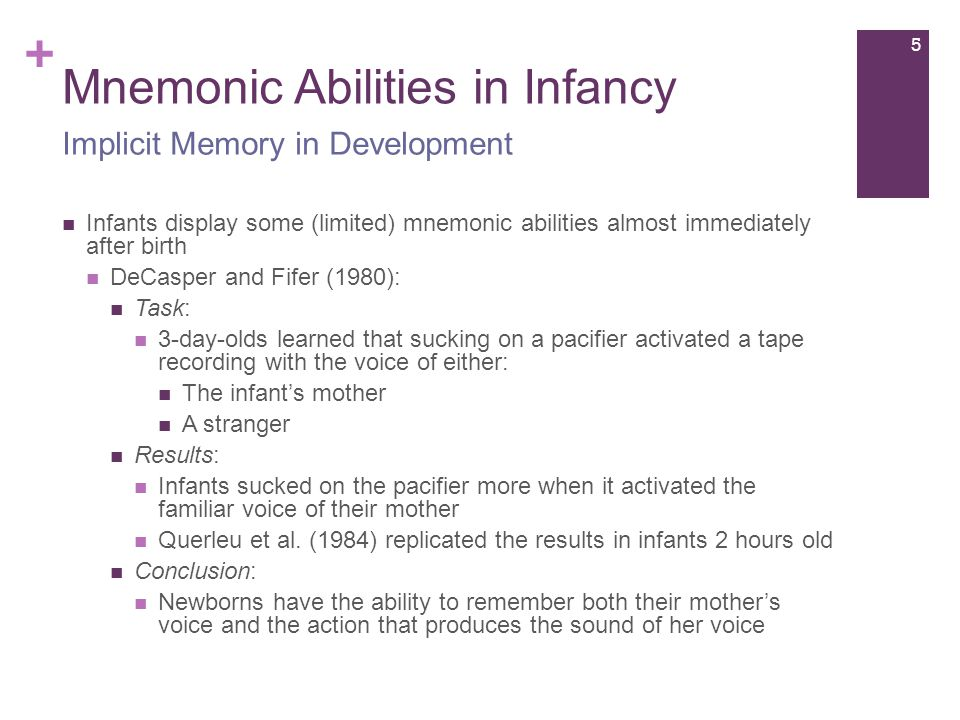 + Mnemonic Abilities in Infancy Infants display some (limited) mnemonic abilities almost immediately after birth DeCasper and Fifer (1980): Task: 3-day-olds learned that sucking on a pacifier activated a tape recording with the voice of either: The infant's mother A stranger Results: Infants sucked on the pacifier more when it activated the familiar voice of their mother Querleu et al.