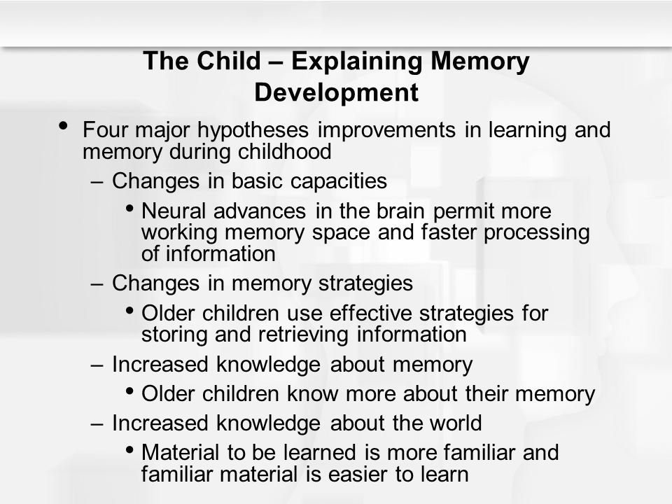 The Child – Explaining Memory Development Four major hypotheses improvements in learning and memory during childhood –Changes in basic capacities Neur